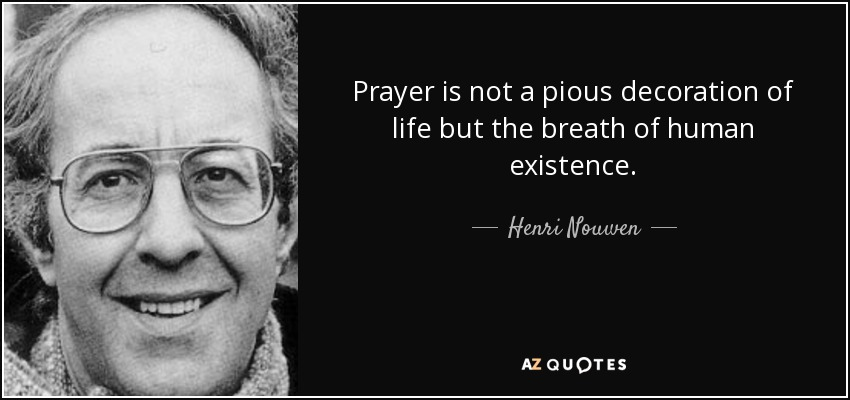 Prayer is not a pious decoration of life but the breath of human existence. - Henri Nouwen