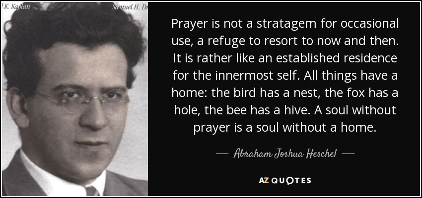 Prayer is not a stratagem for occasional use, a refuge to resort to now and then. It is rather like an established residence for the innermost self. All things have a home: the bird has a nest, the fox has a hole, the bee has a hive. A soul without prayer is a soul without a home. - Abraham Joshua Heschel