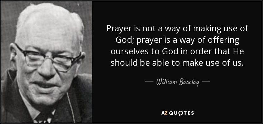 Prayer is not a way of making use of God; prayer is a way of offering ourselves to God in order that He should be able to make use of us. - William Barclay