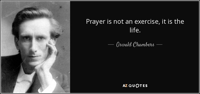 Prayer is not an exercise, it is the life. - Oswald Chambers