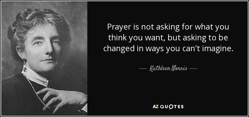 Prayer is not asking for what you think you want, but asking to be changed in ways you can't imagine. - Kathleen Norris