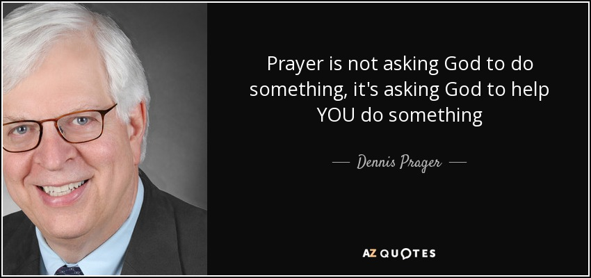 Dennis Prager Quote Prayer Is Not Asking God To Do Something Its