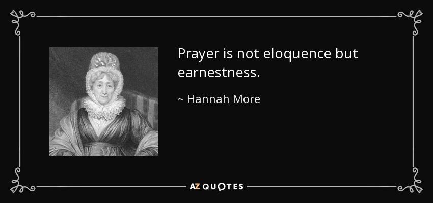 Prayer is not eloquence but earnestness. - Hannah More