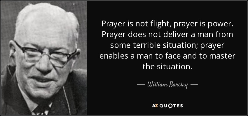 William Barclay Quote Prayer Is Not Flight Prayer Is Power Prayer