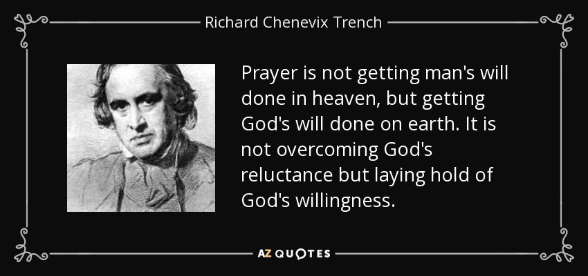 Prayer is not getting man's will done in heaven, but getting God's will done on earth. It is not overcoming God's reluctance but laying hold of God's willingness. - Richard Chenevix Trench