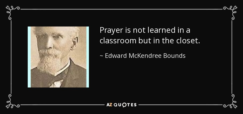 Prayer is not learned in a classroom but in the closet. - Edward McKendree Bounds