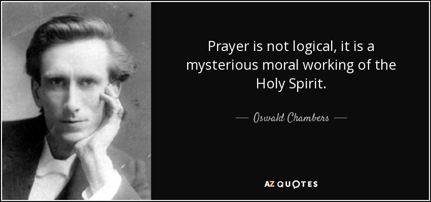 Prayer is not logical, it is a mysterious moral working of the Holy Spirit. - Oswald Chambers