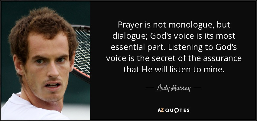 Prayer is not monologue, but dialogue; God's voice is its most essential part. Listening to God's voice is the secret of the assurance that He will listen to mine. - Andy Murray