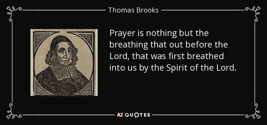 Prayer is nothing but the breathing that out before the Lord, that was first breathed into us by the Spirit of the Lord. - Thomas Brooks