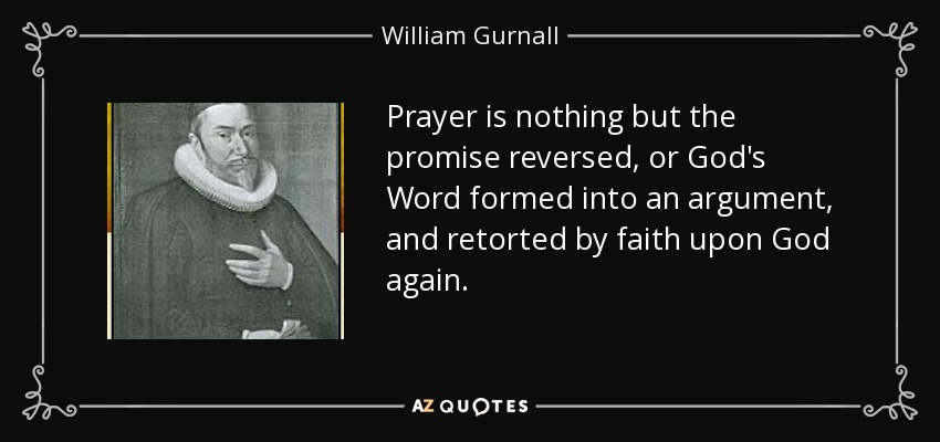 Prayer is nothing but the promise reversed, or God's Word formed into an argument, and retorted by faith upon God again. - William Gurnall