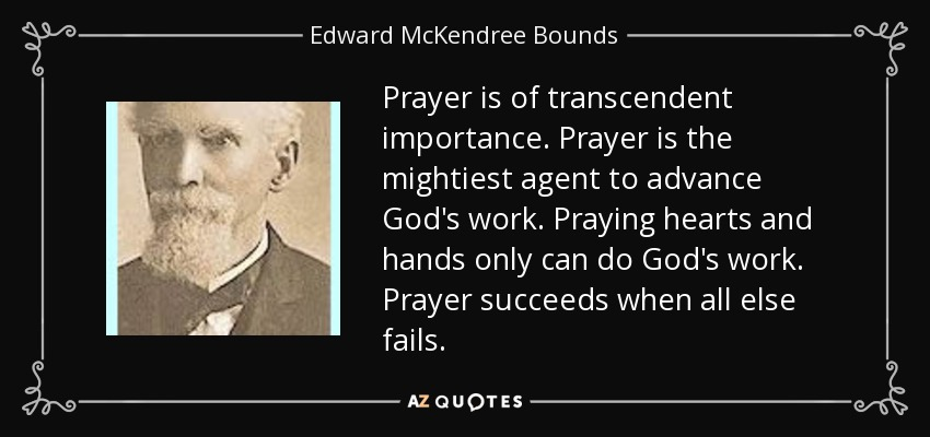 Prayer is of transcendent importance. Prayer is the mightiest agent to advance God's work. Praying hearts and hands only can do God's work. Prayer succeeds when all else fails. - Edward McKendree Bounds