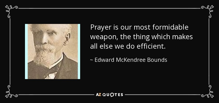 Prayer is our most formidable weapon, the thing which makes all else we do efficient. - Edward McKendree Bounds