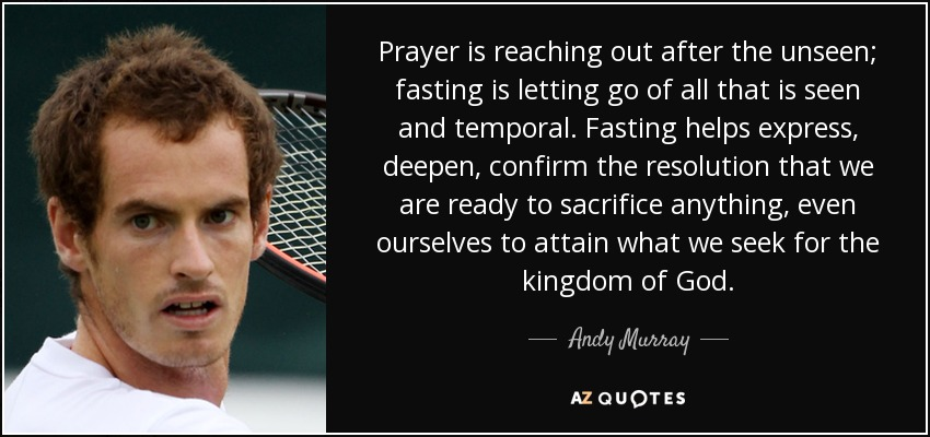 Prayer is reaching out after the unseen; fasting is letting go of all that is seen and temporal. Fasting helps express, deepen, confirm the resolution that we are ready to sacrifice anything, even ourselves to attain what we seek for the kingdom of God. - Andy Murray