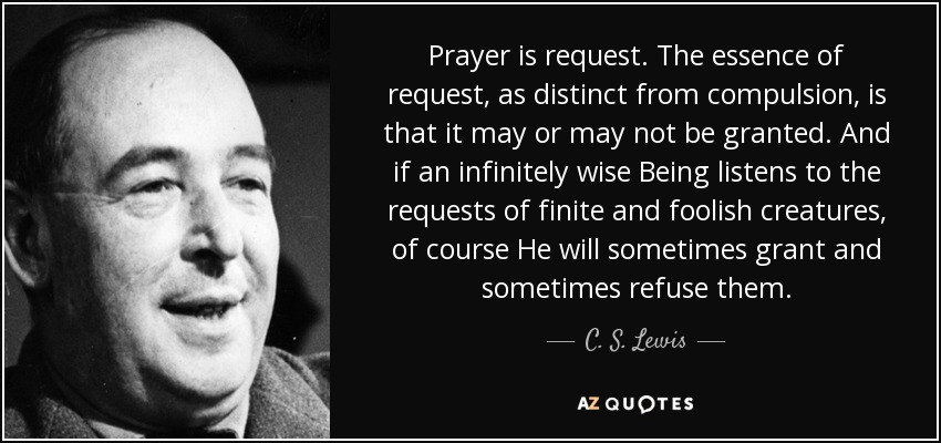 Prayer is request. The essence of request, as distinct from compulsion, is that it may or may not be granted. And if an infinitely wise Being listens to the requests of finite and foolish creatures, of course He will sometimes grant and sometimes refuse them. - C. S. Lewis
