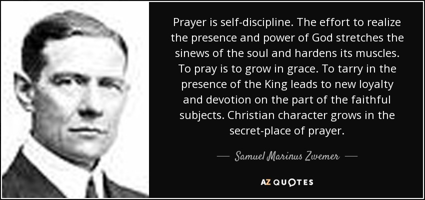 Prayer is self-discipline. The effort to realize the presence and power of God stretches the sinews of the soul and hardens its muscles. To pray is to grow in grace. To tarry in the presence of the King leads to new loyalty and devotion on the part of the faithful subjects. Christian character grows in the secret-place of prayer. - Samuel Marinus Zwemer