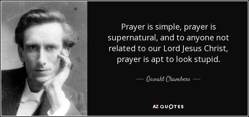 Prayer is simple, prayer is supernatural, and to anyone not related to our Lord Jesus Christ, prayer is apt to look stupid. - Oswald Chambers