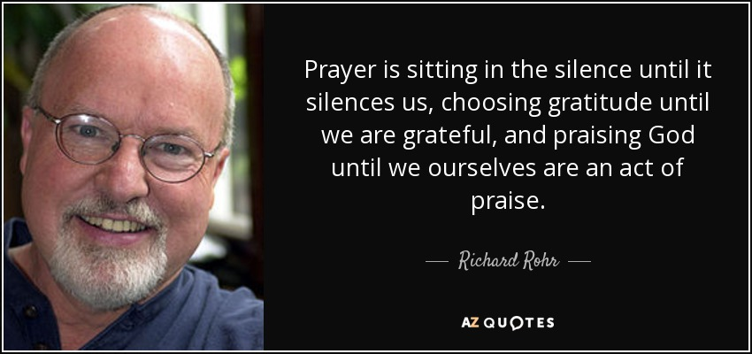 Prayer is sitting in the silence until it silences us, choosing gratitude until we are grateful, and praising God until we ourselves are an act of praise. - Richard Rohr