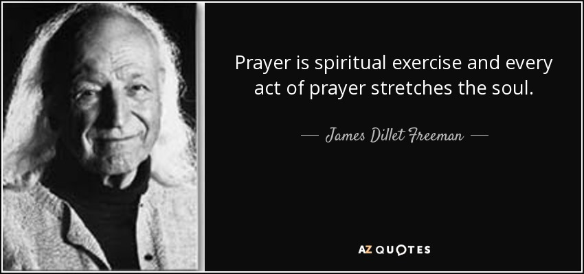 Prayer is spiritual exercise and every act of prayer stretches the soul. - James Dillet Freeman
