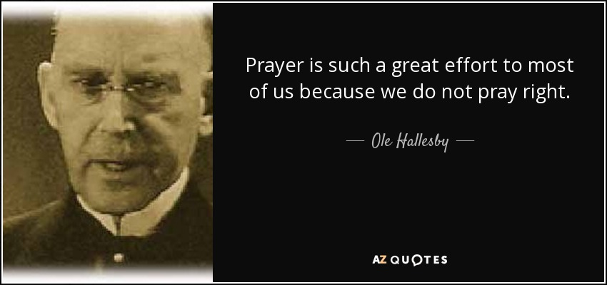 Prayer is such a great effort to most of us because we do not pray right. - Ole Hallesby