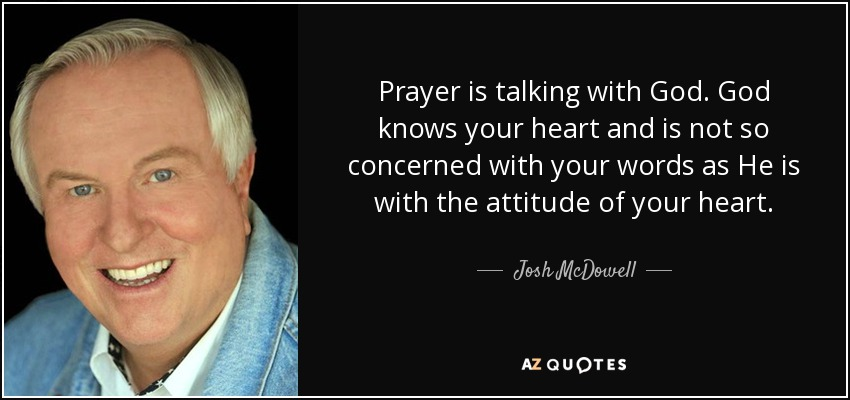 Prayer is talking with God. God knows your heart and is not so concerned with your words as He is with the attitude of your heart. - Josh McDowell