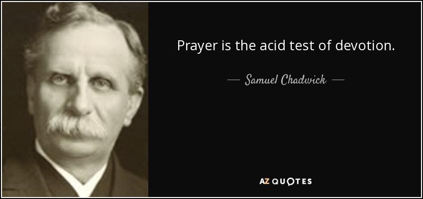 Prayer is the acid test of devotion. - Samuel Chadwick