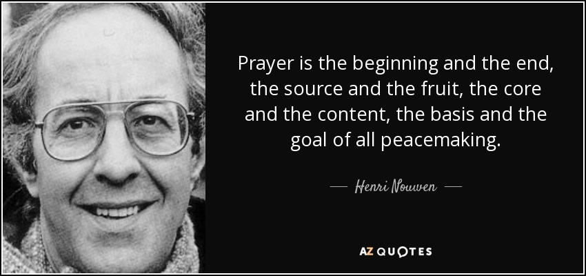 Prayer is the beginning and the end, the source and the fruit, the core and the content, the basis and the goal of all peacemaking. - Henri Nouwen