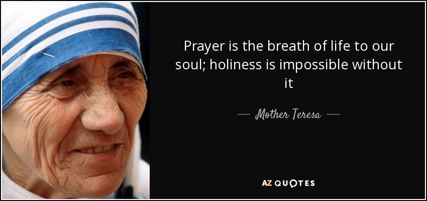 Prayer is the breath of life to our soul; holiness is impossible without it - Mother Teresa