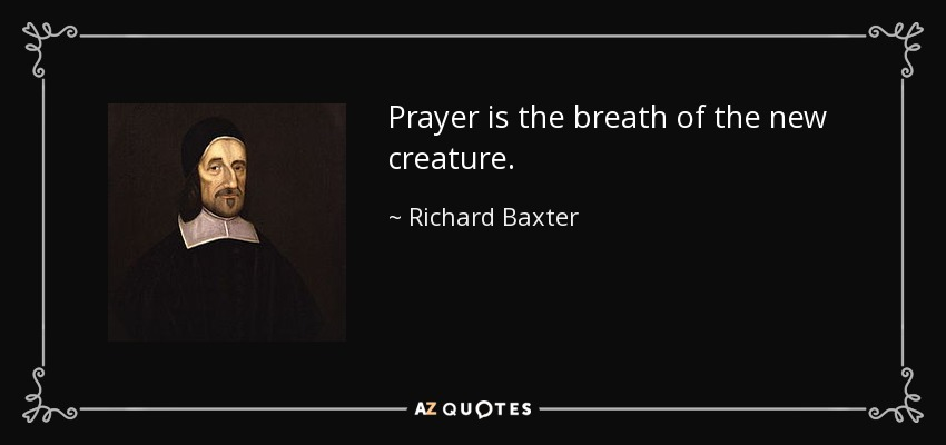 Prayer is the breath of the new creature. - Richard Baxter
