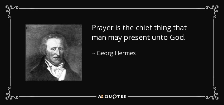 Prayer is the chief thing that man may present unto God. - Georg Hermes
