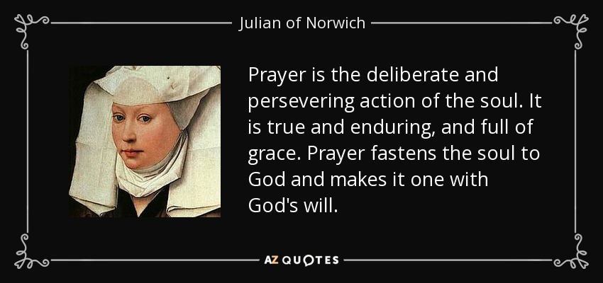 Prayer is the deliberate and persevering action of the soul. It is true and enduring, and full of grace. Prayer fastens the soul to God and makes it one with God's will. - Julian of Norwich