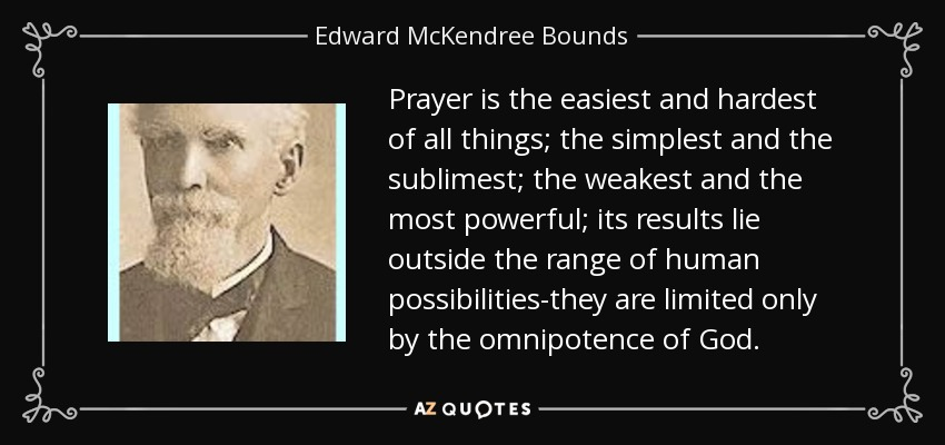 Prayer is the easiest and hardest of all things; the simplest and the sublimest; the weakest and the most powerful; its results lie outside the range of human possibilities-they are limited only by the omnipotence of God. - Edward McKendree Bounds