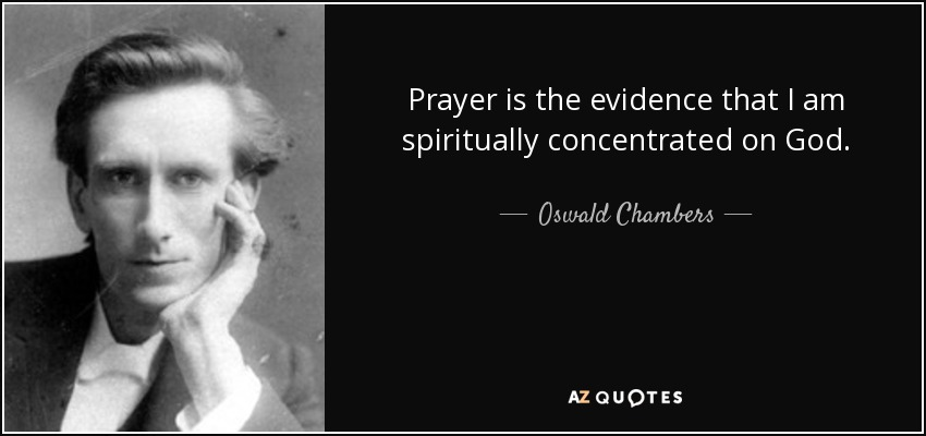Prayer is the evidence that I am spiritually concentrated on God. - Oswald Chambers