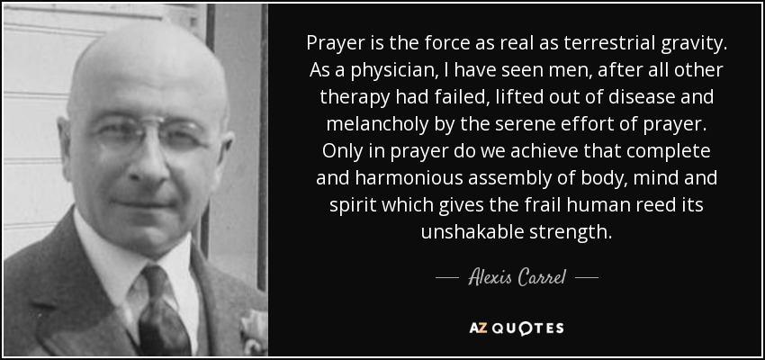 Prayer is the force as real as terrestrial gravity. As a physician, I have seen men, after all other therapy had failed, lifted out of disease and melancholy by the serene effort of prayer. Only in prayer do we achieve that complete and harmonious assembly of body, mind and spirit which gives the frail human reed its unshakable strength. - Alexis Carrel