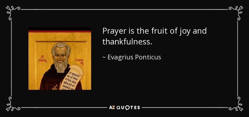 Prayer is the fruit of joy and thankfulness. - Evagrius Ponticus