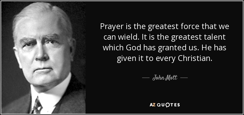 Prayer is the greatest force that we can wield. It is the greatest talent which God has granted us. He has given it to every Christian. - John Mott