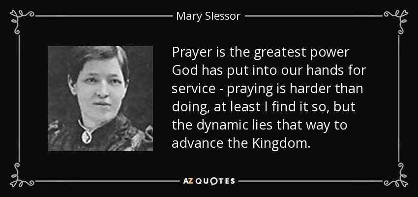 Prayer is the greatest power God has put into our hands for service - praying is harder than doing, at least I find it so, but the dynamic lies that way to advance the Kingdom. - Mary Slessor