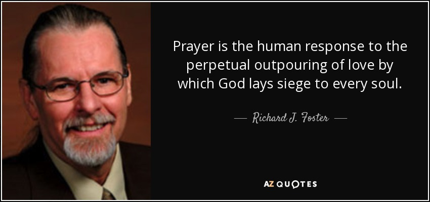 Prayer is the human response to the perpetual outpouring of love by which God lays siege to every soul. - Richard J. Foster