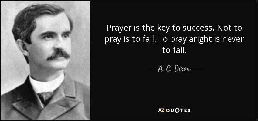 Prayer is the key to success. Not to pray is to fail. To pray aright is never to fail. - A. C. Dixon