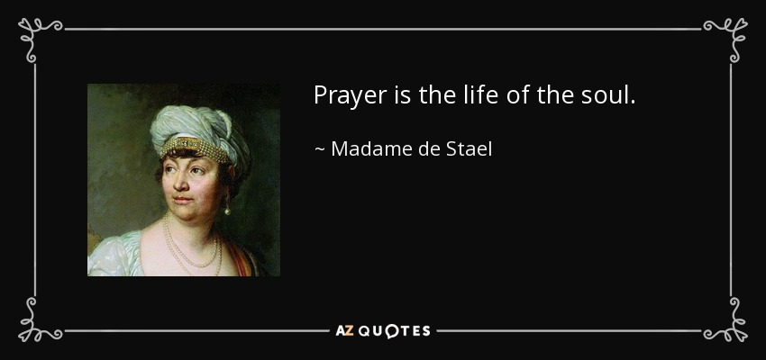 Prayer is the life of the soul. - Madame de Stael