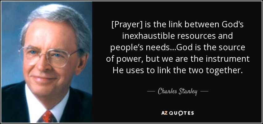 [Prayer] is the link between God's inexhaustible resources and people's needs...God is the source of power, but we are the instrument He uses to link the two together. - Charles Stanley