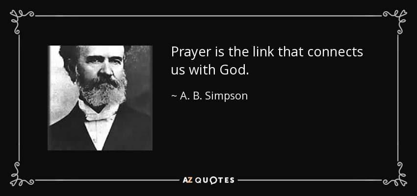 Prayer is the link that connects us with God. - A. B. Simpson