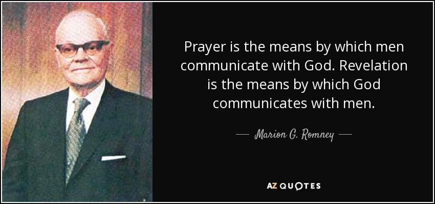 Prayer is the means by which men communicate with God. Revelation is the means by which God communicates with men. - Marion G. Romney
