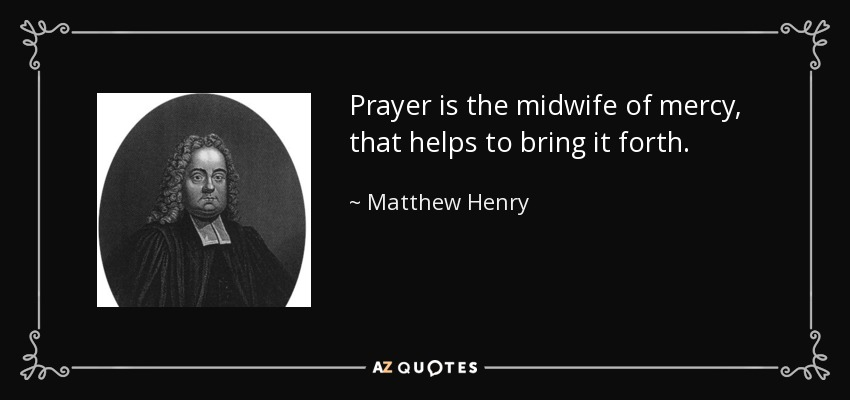 Prayer is the midwife of mercy, that helps to bring it forth. - Matthew Henry