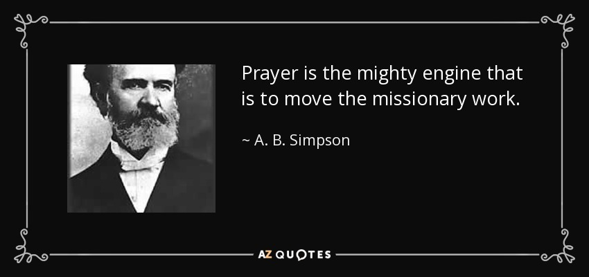 Prayer is the mighty engine that is to move the missionary work. - A. B. Simpson