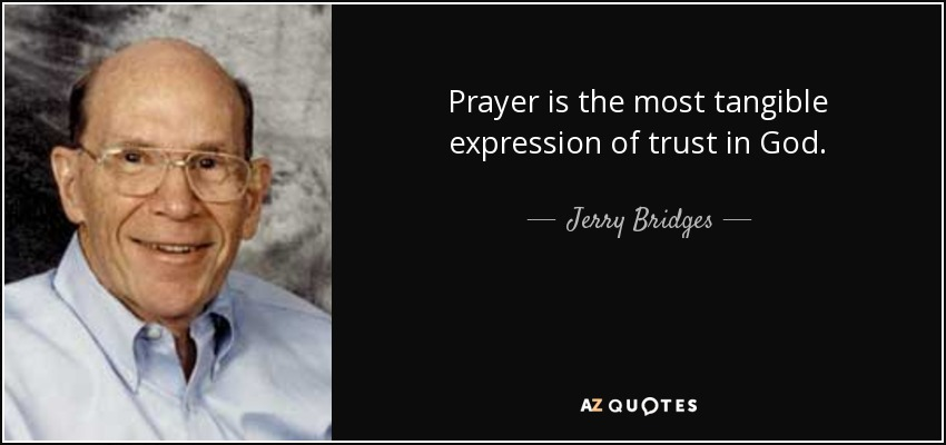 Prayer is the most tangible expression of trust in God. - Jerry Bridges