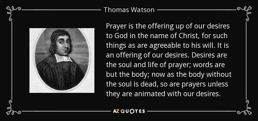 Prayer is the offering up of our desires to God in the name of Christ, for such things as are agreeable to his will. It is an offering of our desires. Desires are the soul and life of prayer; words are but the body; now as the body without the soul is dead, so are prayers unless they are animated with our desires. - Thomas Watson
