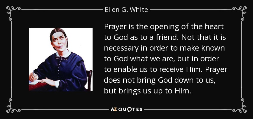 Prayer is the opening of the heart to God as to a friend. Not that it is necessary in order to make known to God what we are, but in order to enable us to receive Him. Prayer does not bring God down to us, but brings us up to Him. - Ellen G. White