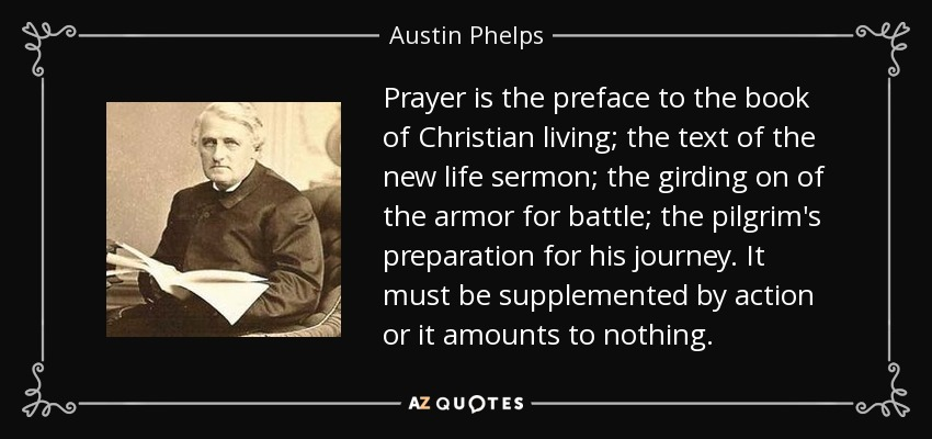 Prayer is the preface to the book of Christian living; the text of the new life sermon; the girding on of the armor for battle; the pilgrim's preparation for his journey. It must be supplemented by action or it amounts to nothing. - Austin Phelps