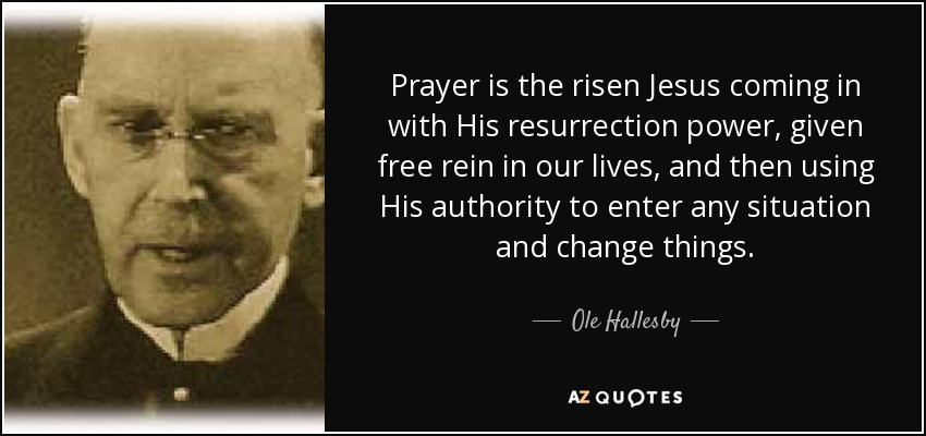 Prayer is the risen Jesus coming in with His resurrection power, given free rein in our lives, and then using His authority to enter any situation and change things. - Ole Hallesby