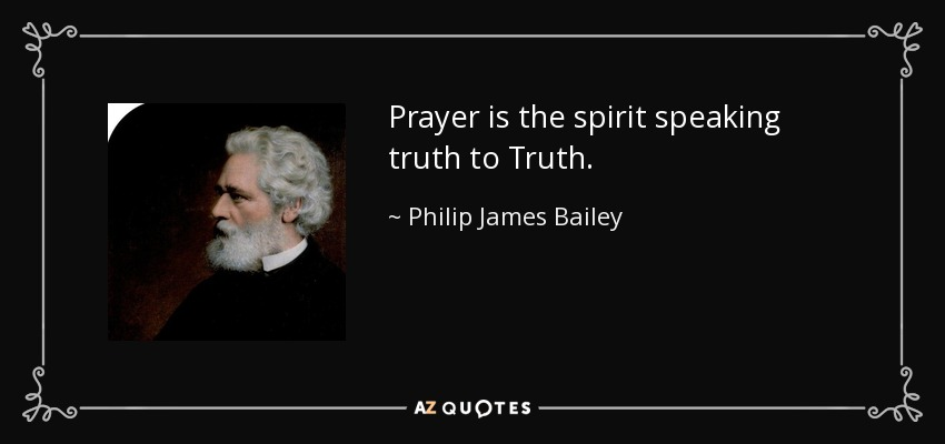 Prayer is the spirit speaking truth to Truth. - Philip James Bailey
